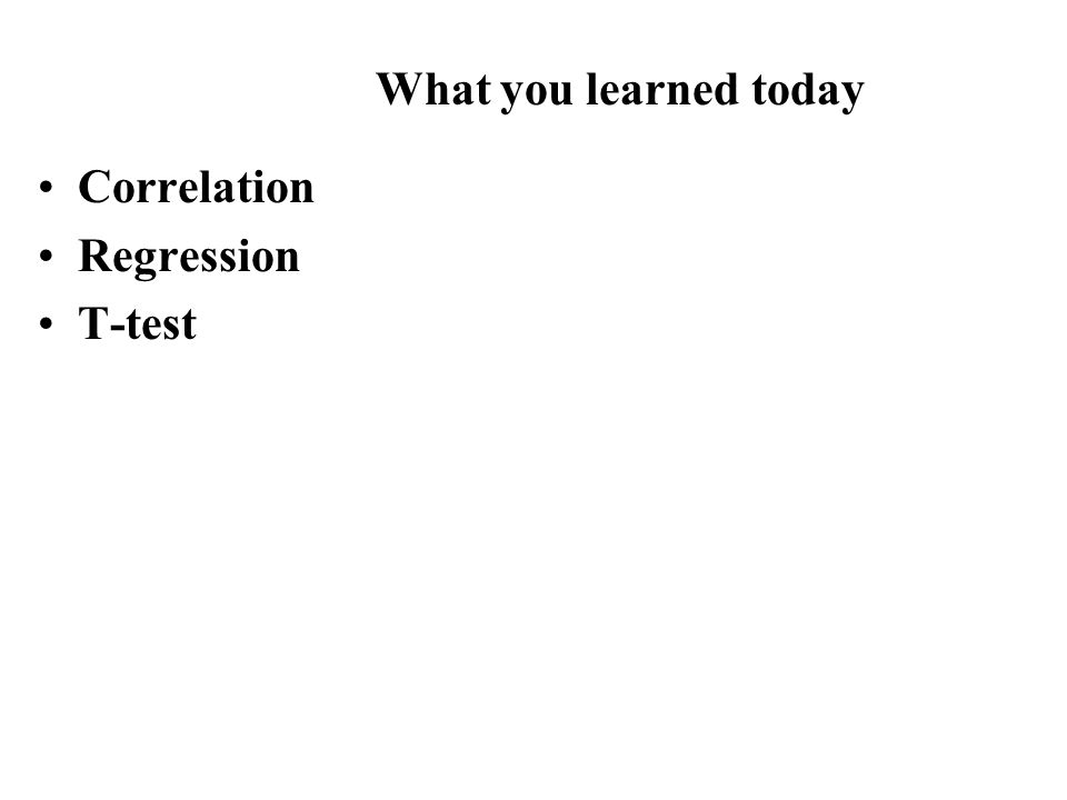 Correlation Regression T-test What you learned today