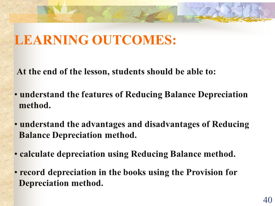 40 At the end of the lesson, students should be able to: LEARNING OUTCOMES: record depreciation in the books using the Provision for Depreciation method.