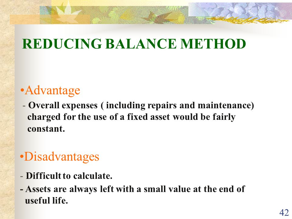 42 Advantage REDUCING BALANCE METHOD Disadvantages - Overall expenses ( including repairs and maintenance) charged for the use of a fixed asset would be fairly constant.