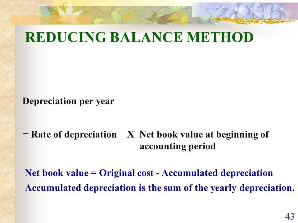 43 REDUCING BALANCE METHOD Depreciation per year = Rate of depreciationX Net book value at beginning of accounting period Net book value = Original cost - Accumulated depreciation Accumulated depreciation is the sum of the yearly depreciation.