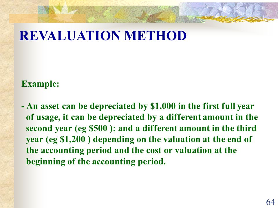 64 Example: - An asset can be depreciated by $1,000 in the first full year of usage, it can be depreciated by a different amount in the second year (eg $500 ); and a different amount in the third year (eg $1,200 ) depending on the valuation at the end of the accounting period and the cost or valuation at the beginning of the accounting period.
