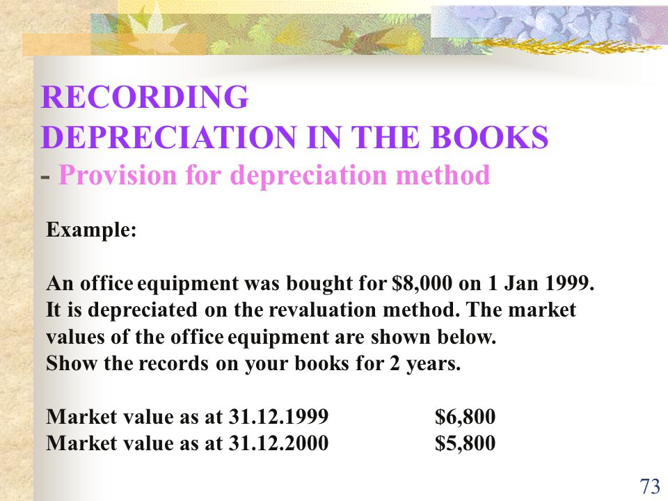 73 RECORDING DEPRECIATION IN THE BOOKS - Provision for depreciation method Example: An office equipment was bought for $8,000 on 1 Jan 1999.