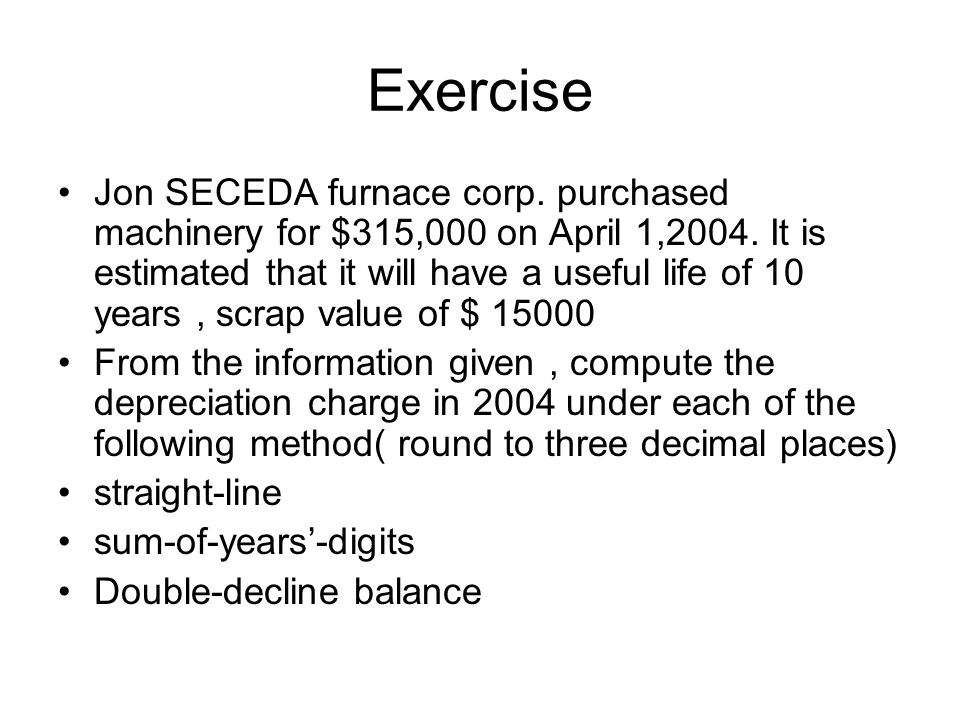 Exercise Jon SECEDA furnace corp. purchased machinery for $315,000 on April 1,2004. It is estimated that it will have a useful life of 10 years, scrap