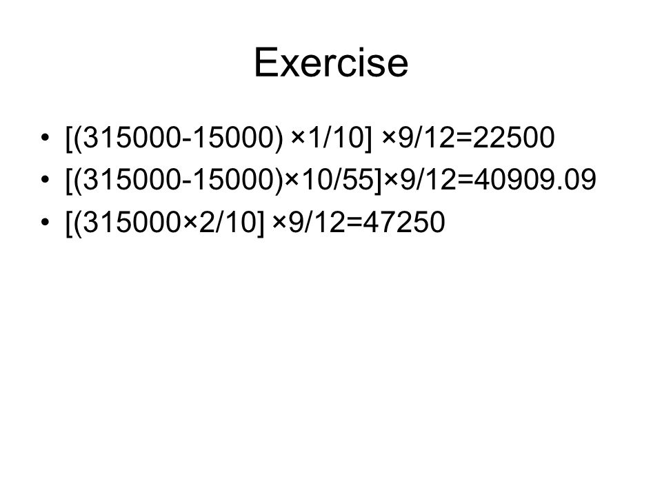Exercise [(315000-15000) ×1/10] ×9/12=22500 [(315000-15000)×10/55]×9/12=40909.09 [(315000×2/10] ×9/12=47250