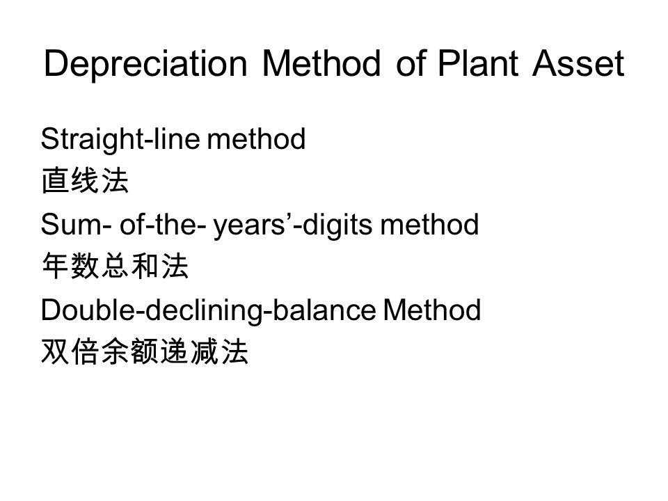 Depreciation Method of Plant Asset Straight-line method 直线法 Sum- of-the- years'-digits method 年数总和法 Double-declining-balance Method 双倍余额递减法