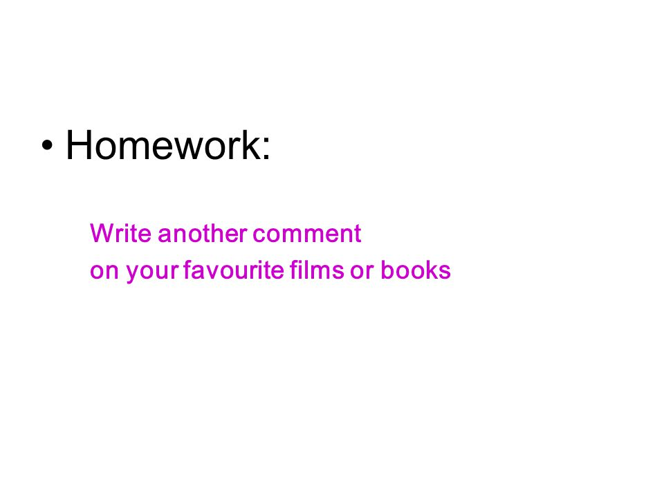 Homework: Write another comment on your favourite films or books