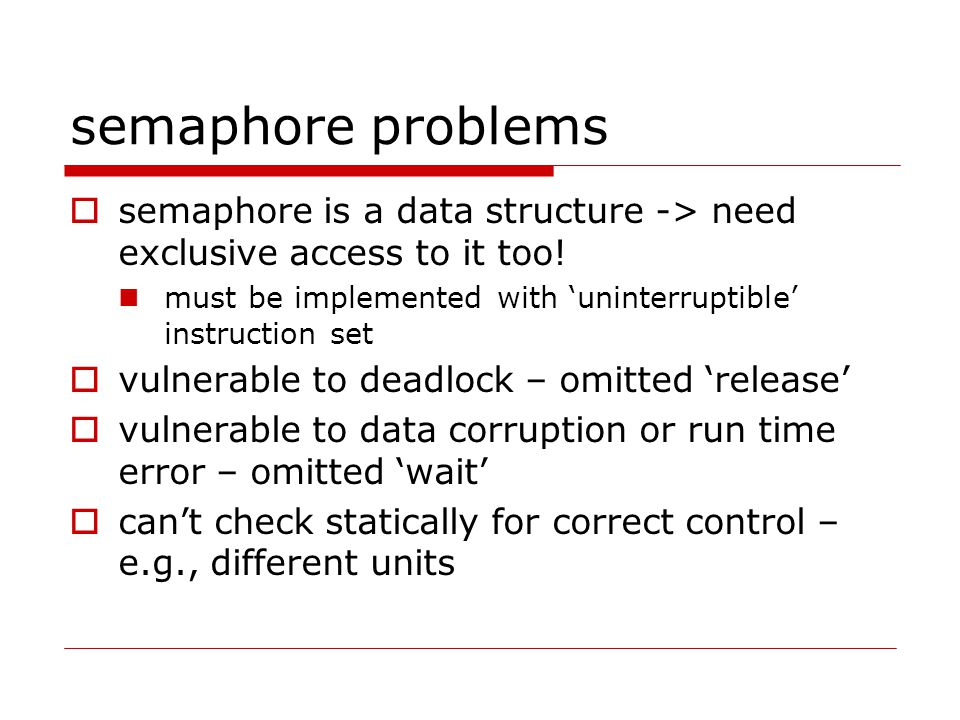 semaphore problems  semaphore is a data structure -> need exclusive access to it too.
