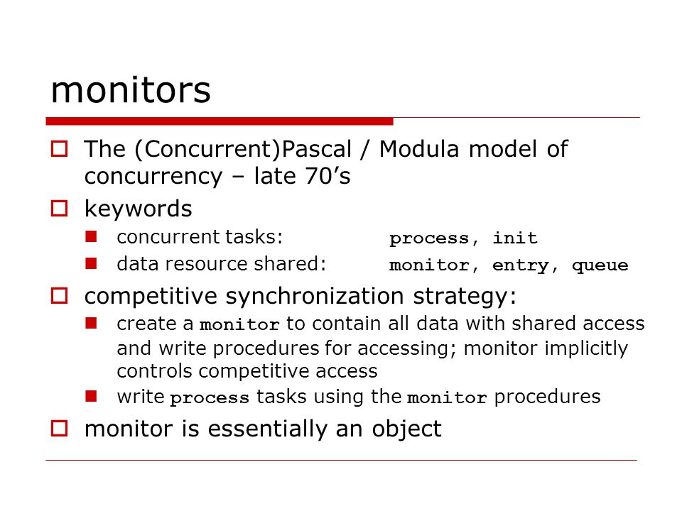 monitors  The (Concurrent)Pascal / Modula model of concurrency – late 70's  keywords concurrent tasks: process, init data resource shared: monitor, entry, queue  competitive synchronization strategy: create a monitor to contain all data with shared access and write procedures for accessing; monitor implicitly controls competitive access write process tasks using the monitor procedures  monitor is essentially an object