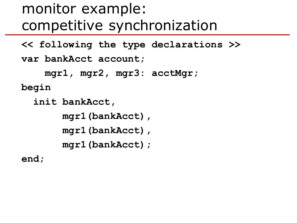 monitor example: competitive synchronization > var bankAcct account; mgr1, mgr2, mgr3: acctMgr; begin init bankAcct, mgr1(bankAcct), mgr1(bankAcct); end;