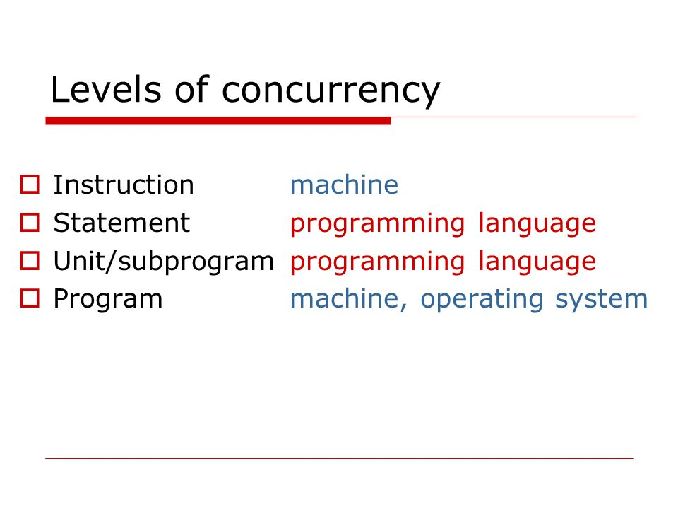 Kinds of concurrency  Co-routines – multiple execution sequences but only one executing at once  Physical concurrency – separate instruction sequences executing at the same time  Logical concurrency – time-shared simulation of physical