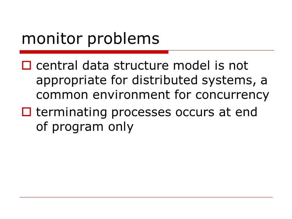 monitor problems  central data structure model is not appropriate for distributed systems, a common environment for concurrency  terminating processes occurs at end of program only
