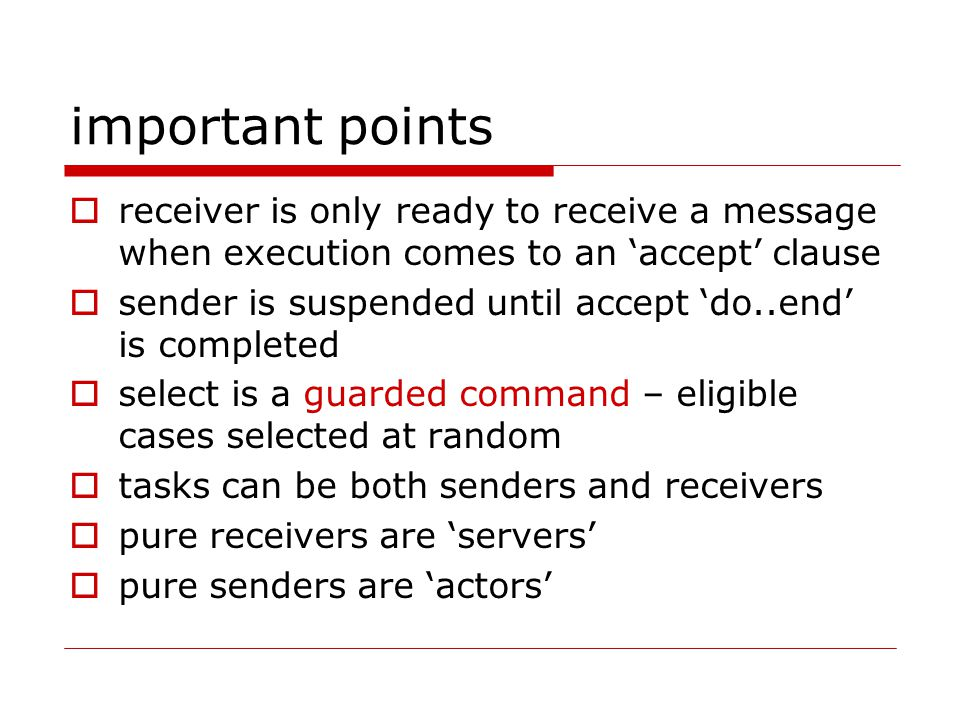 important points  receiver is only ready to receive a message when execution comes to an 'accept' clause  sender is suspended until accept 'do..end' is completed  select is a guarded command – eligible cases selected at random  tasks can be both senders and receivers  pure receivers are 'servers'  pure senders are 'actors'