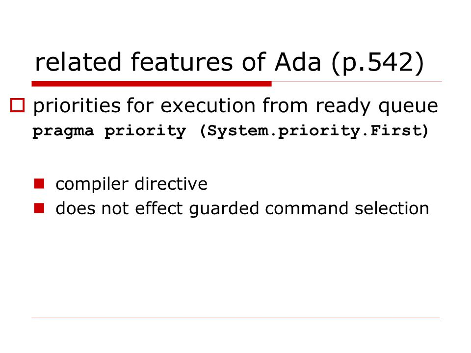 related features of Ada (p.542)  priorities for execution from ready queue pragma priority (System.priority.First) compiler directive does not effect guarded command selection