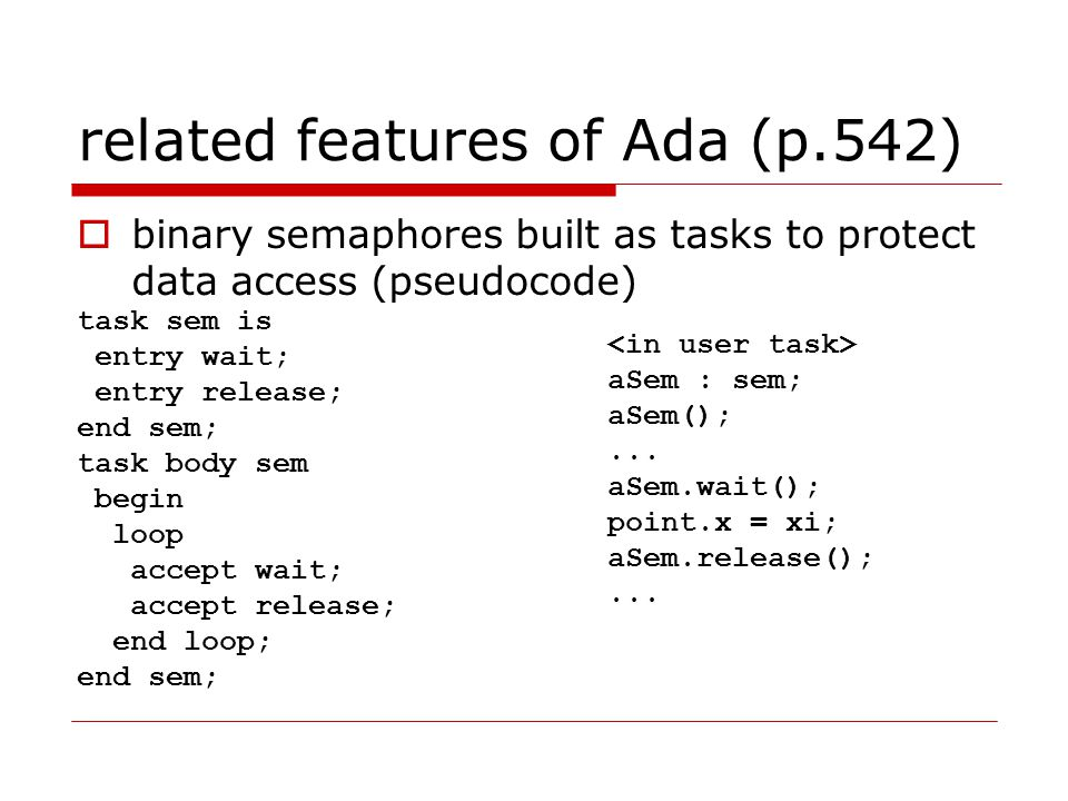 related features of Ada (p.542)  binary semaphores built as tasks to protect data access (pseudocode) task sem is entry wait; entry release; end sem; task body sem begin loop accept wait; accept release; end loop; end sem; aSem : sem; aSem();...