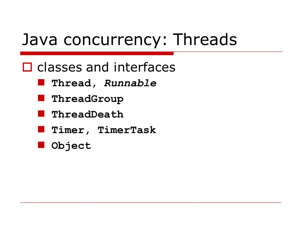 Java concurrency: Threads  classes and interfaces Thread, Runnable ThreadGroup ThreadDeath Timer, TimerTask Object