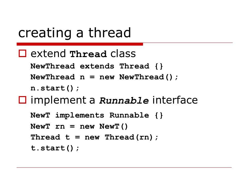 creating a thread  extend Thread class NewThread extends Thread {} NewThread n = new NewThread(); n.start();  implement a Runnable interface NewT implements Runnable {} NewT rn = new NewT() Thread t = new Thread(rn); t.start();