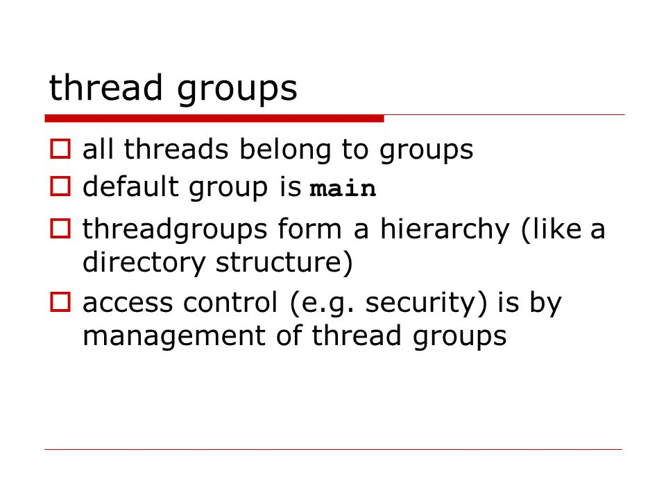 thread groups  all threads belong to groups  default group is main  threadgroups form a hierarchy (like a directory structure)  access control (e.g.