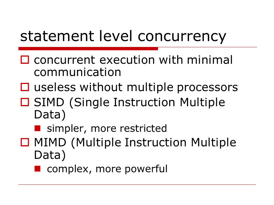 statement level concurrency  concurrent execution with minimal communication  useless without multiple processors  SIMD (Single Instruction Multiple Data) simpler, more restricted  MIMD (Multiple Instruction Multiple Data) complex, more powerful