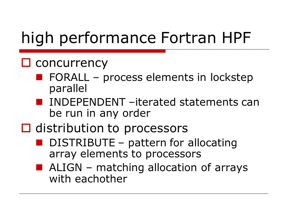high performance Fortran HPF  concurrency FORALL – process elements in lockstep parallel INDEPENDENT –iterated statements can be run in any order  distribution to processors DISTRIBUTE – pattern for allocating array elements to processors ALIGN – matching allocation of arrays with eachother