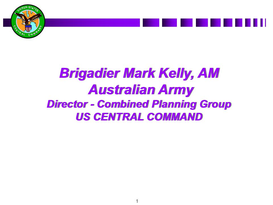 1 Brigadier Mark Kelly, AM Australian Army Director - Combined Planning Group US CENTRAL COMMAND Brigadier Mark Kelly, AM Australian Army Director - Combined Planning Group US CENTRAL COMMAND