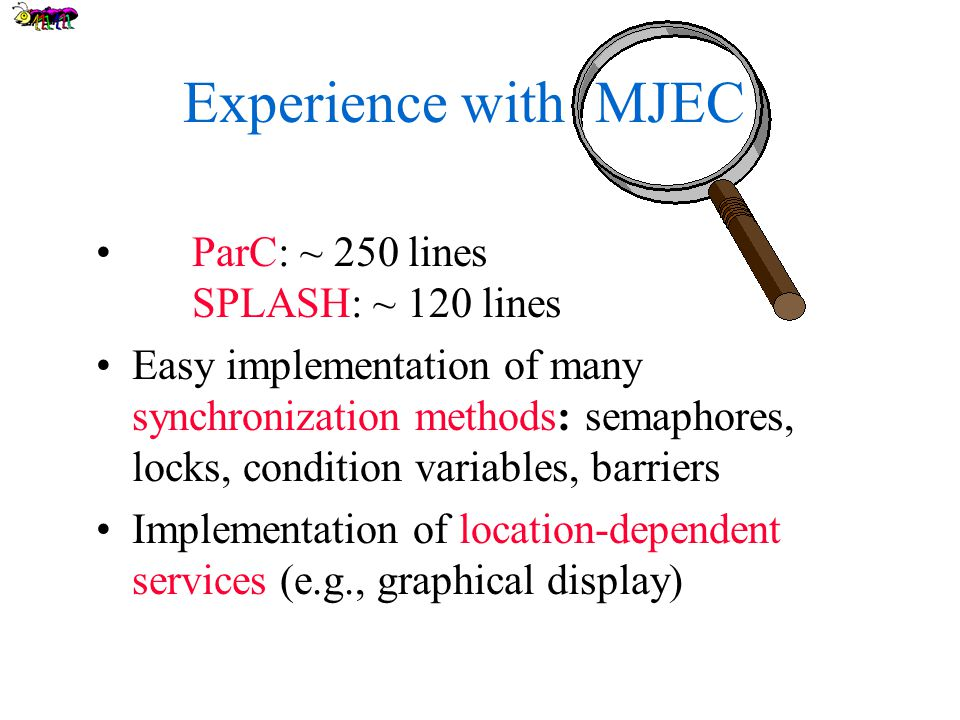 Experience with MJEC ParC: ~ 250 lines SPLASH: ~ 120 lines Easy implementation of many synchronization methods: semaphores, locks, condition variables, barriers Implementation of location-dependent services (e.g., graphical display)