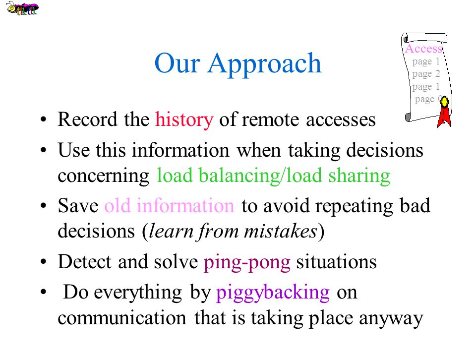Our Approach Record the history of remote accesses Use this information when taking decisions concerning load balancing/load sharing Save old information to avoid repeating bad decisions (learn from mistakes) Detect and solve ping-pong situations Do everything by piggybacking on communication that is taking place anyway page 1 page 2 page 1 page 0 Access