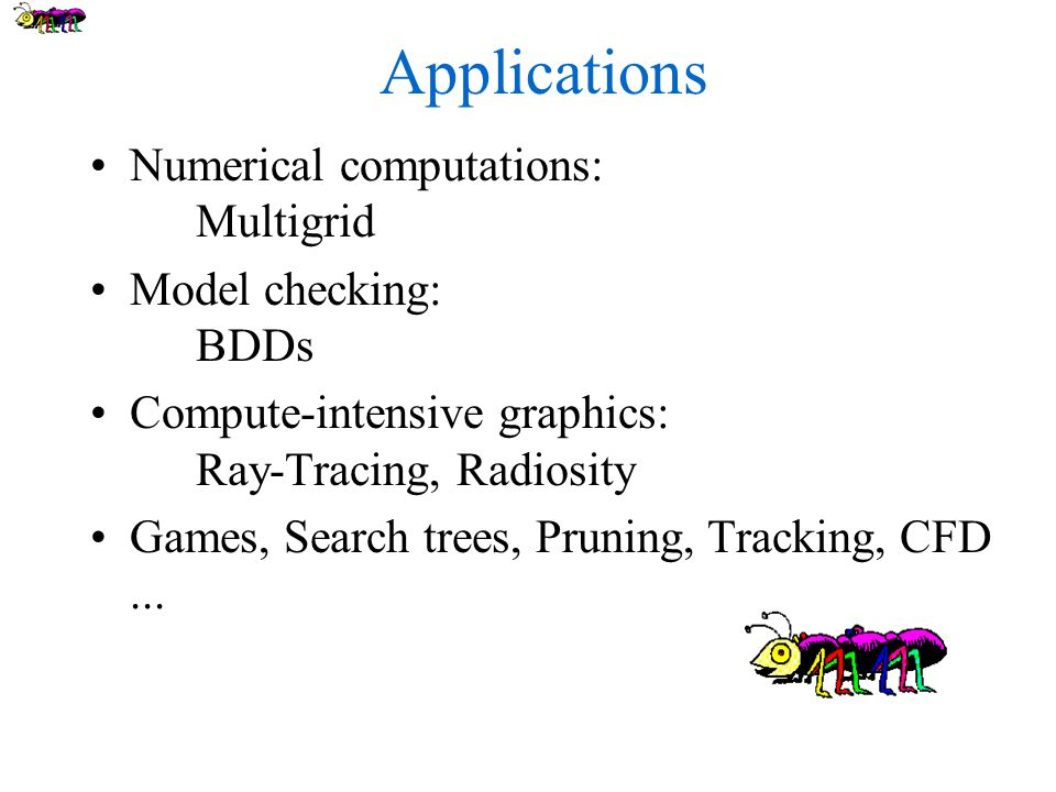 Applications Numerical computations: Multigrid Model checking: BDDs Compute-intensive graphics: Ray-Tracing, Radiosity Games, Search trees, Pruning, Tracking, CFD...