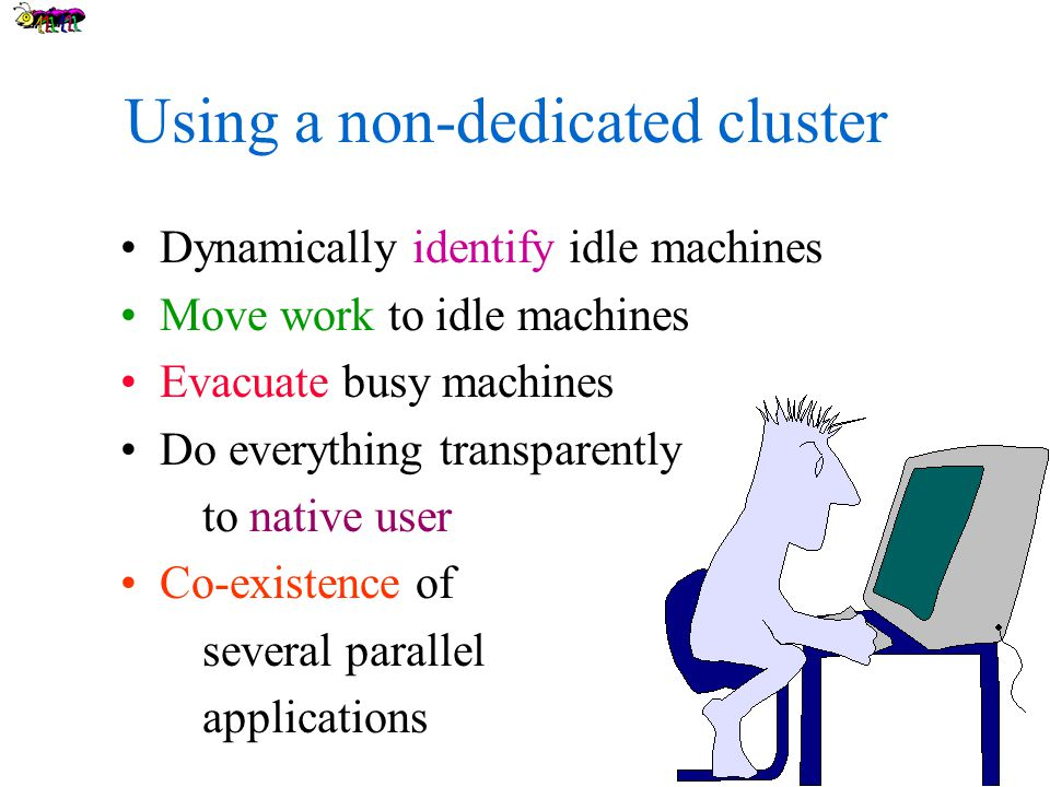 Using a non-dedicated cluster Dynamically identify idle machines Move work to idle machines Evacuate busy machines Do everything transparently to native user Co-existence of several parallel applications