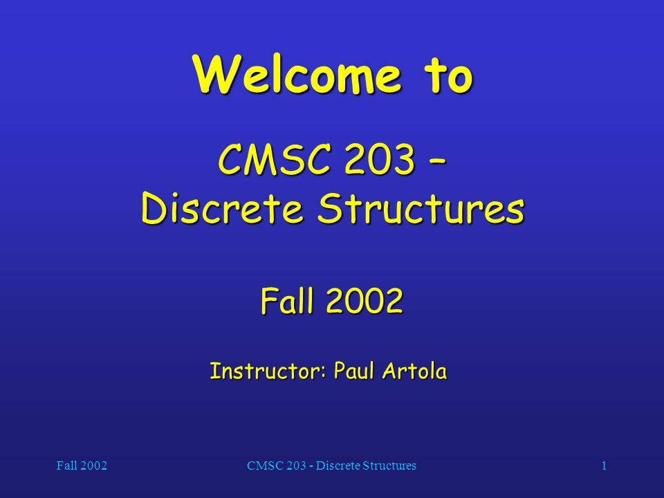 Fall 2002CMSC 203 - Discrete Structures1 Welcome to CMSC 203 – Discrete Structures Fall 2002 Instructor: Paul Artola Instructor: Paul Artola