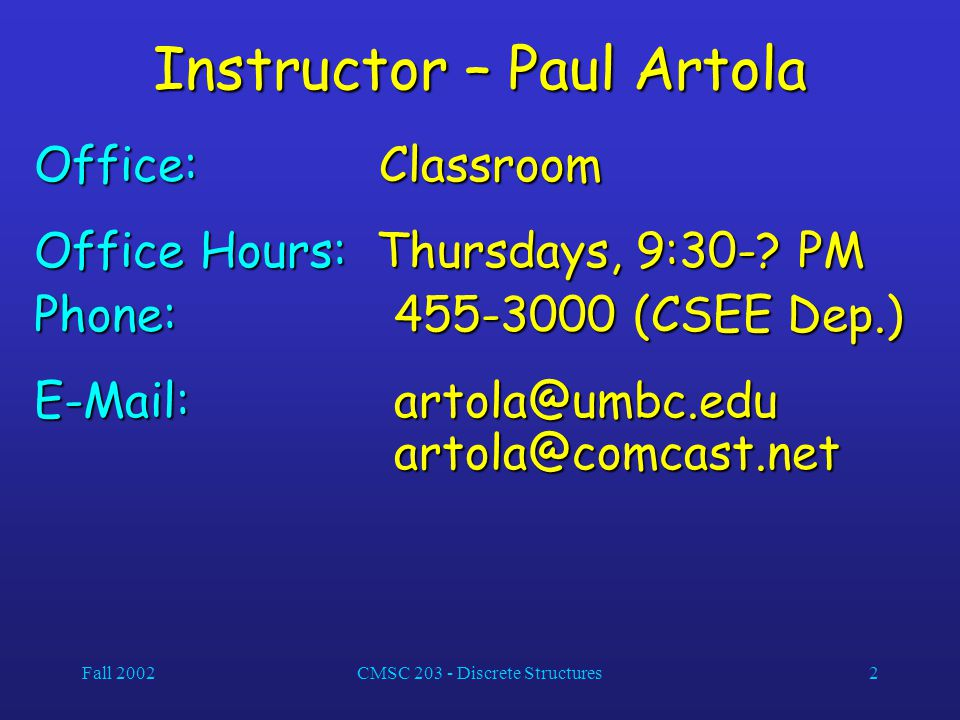 Fall 2002CMSC 203 - Discrete Structures2 Instructor – Paul Artola Office: Classroom Office Hours: Thursdays, 9:30-? PM Phone: 455-3000 (CSEE Dep.) E-M