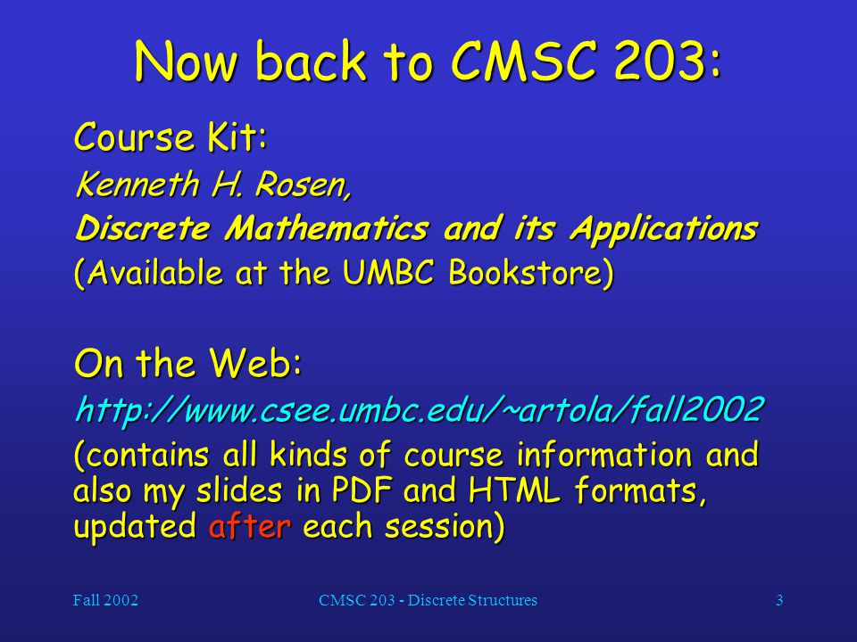 Fall 2002CMSC 203 - Discrete Structures3 Now back to CMSC 203: Course Kit: Kenneth H. Rosen, Discrete Mathematics and its Applications (Available at t