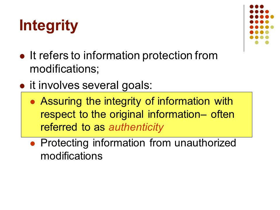 Integrity It refers to information protection from modifications; it involves several goals: Assuring the integrity of information with respect to the original information– often referred to as authenticity Protecting information from unauthorized modifications