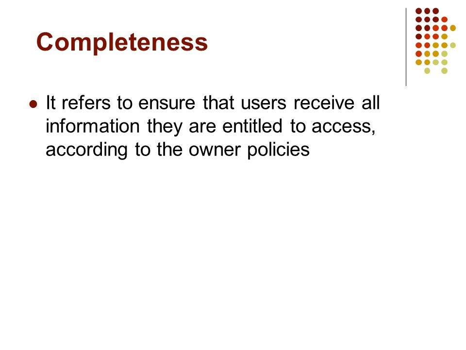 Completeness It refers to ensure that users receive all information they are entitled to access, according to the owner policies