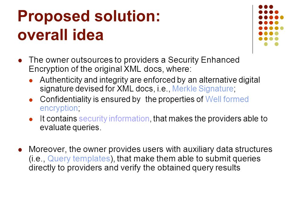 Proposed solution: overall idea The owner outsources to providers a Security Enhanced Encryption of the original XML docs, where: Authenticity and integrity are enforced by an alternative digital signature devised for XML docs, i.e., Merkle Signature; Confidentiality is ensured by the properties of Well formed encryption; It contains security information, that makes the providers able to evaluate queries.