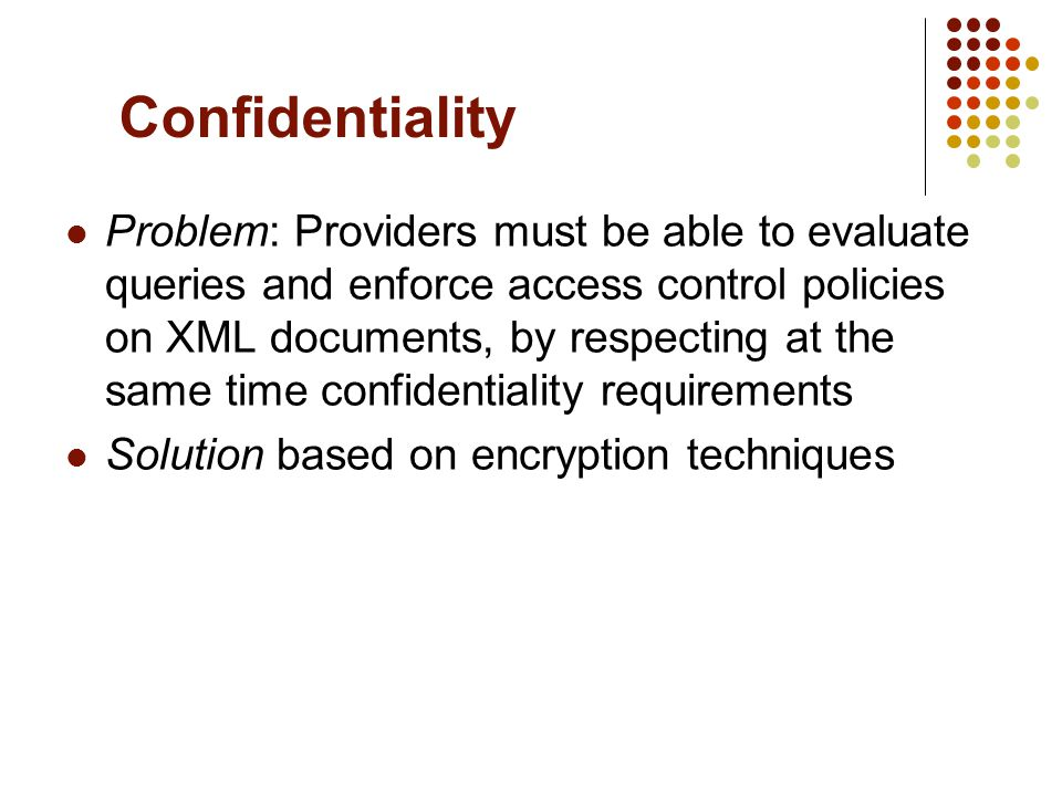 Confidentiality Problem: Providers must be able to evaluate queries and enforce access control policies on XML documents, by respecting at the same time confidentiality requirements Solution based on encryption techniques