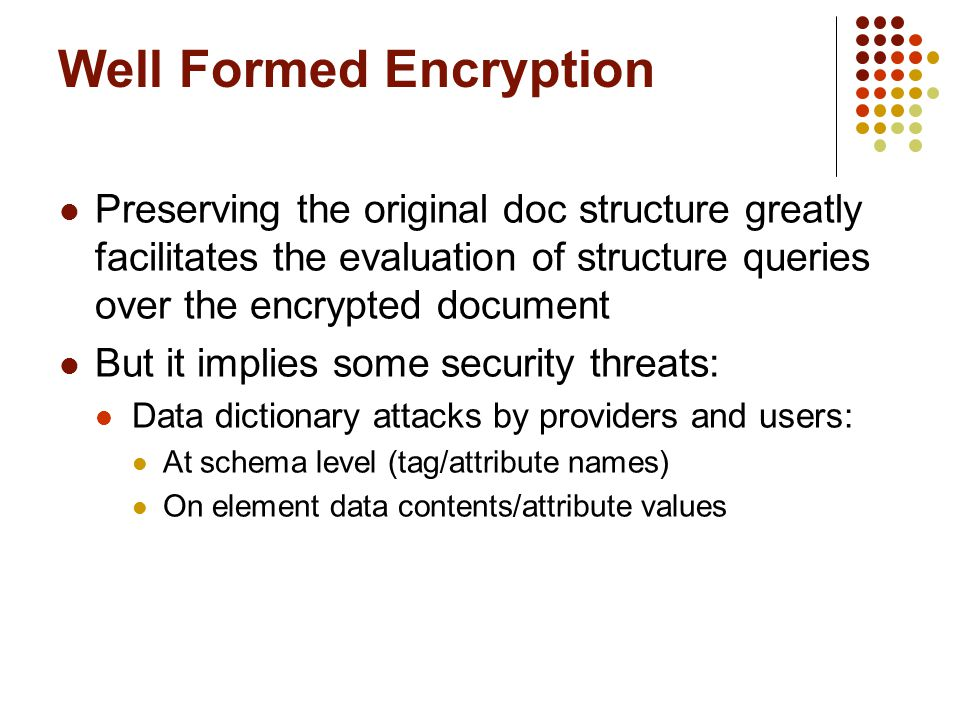 Preserving the original doc structure greatly facilitates the evaluation of structure queries over the encrypted document But it implies some security threats: Data dictionary attacks by providers and users: At schema level (tag/attribute names)‏ On element data contents/attribute values Well Formed Encryption