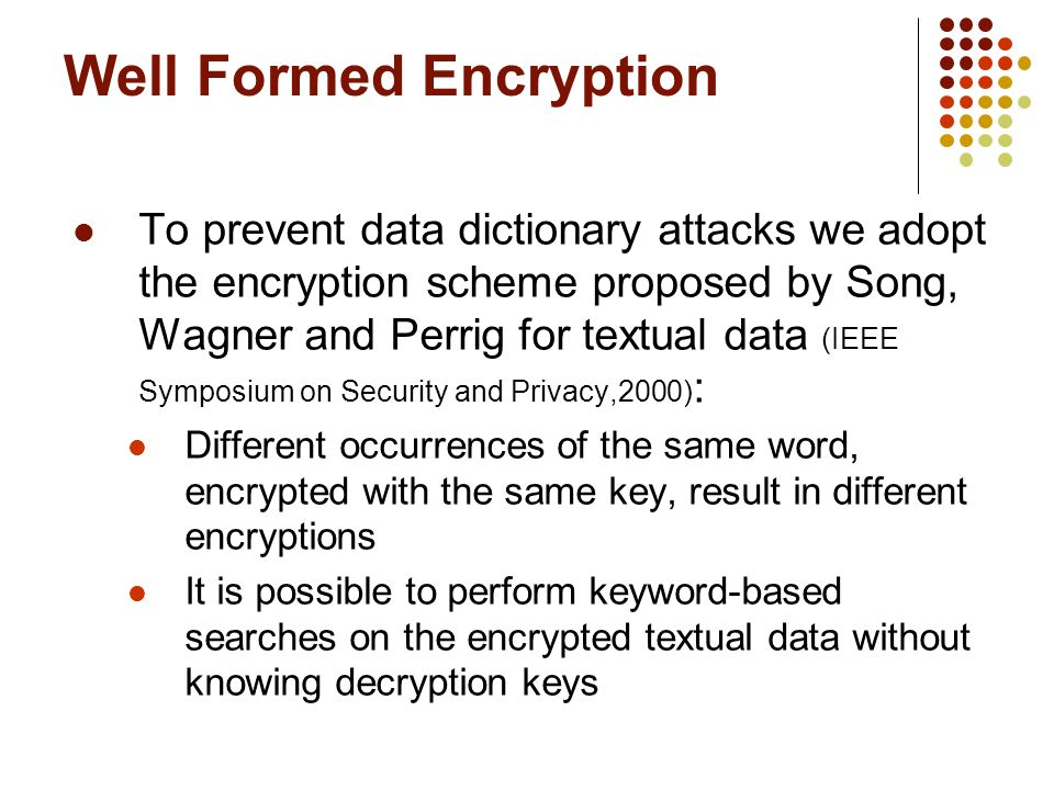 To prevent data dictionary attacks we adopt the encryption scheme proposed by Song, Wagner and Perrig for textual data (IEEE Symposium on Security and Privacy,2000) : Different occurrences of the same word, encrypted with the same key, result in different encryptions It is possible to perform keyword-based searches on the encrypted textual data without knowing decryption keys Well Formed Encryption