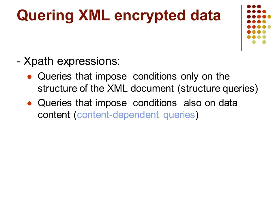 - Xpath expressions: Queries that impose conditions only on the structure of the XML document (structure queries)‏ Queries that impose conditions also on data content (content-dependent queries) Quering XML encrypted data