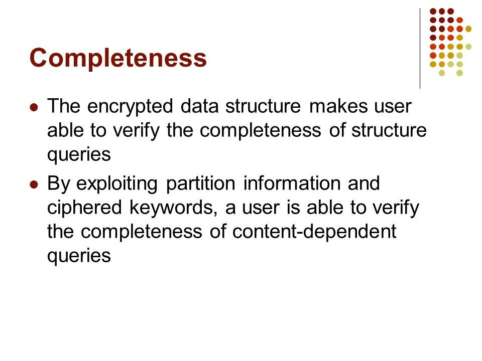 Completeness The encrypted data structure makes user able to verify the completeness of structure queries By exploiting partition information and ciphered keywords, a user is able to verify the completeness of content-dependent queries