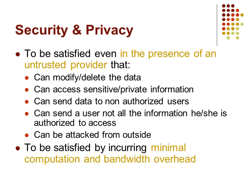 Security & Privacy To be satisfied even in the presence of an untrusted provider that: Can modify/delete the data Can access sensitive/private information Can send data to non authorized users Can send a user not all the information he/she is authorized to access Can be attacked from outside To be satisfied by incurring minimal computation and bandwidth overhead