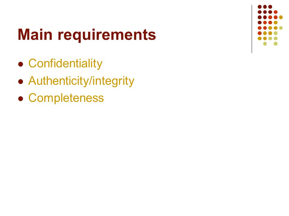 Main requirements Confidentiality Authenticity/integrity Completeness