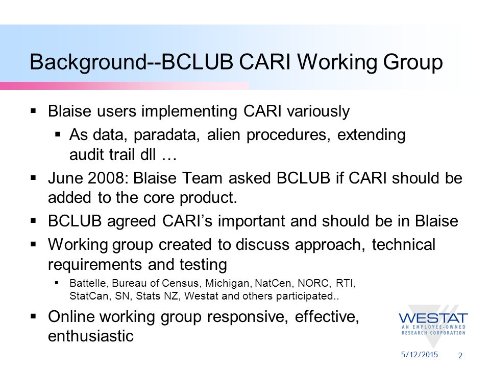 2 Background--BCLUB CARI Working Group  Blaise users implementing CARI variously  As data, paradata, alien procedures, extending audit trail dll …  June 2008: Blaise Team asked BCLUB if CARI should be added to the core product.