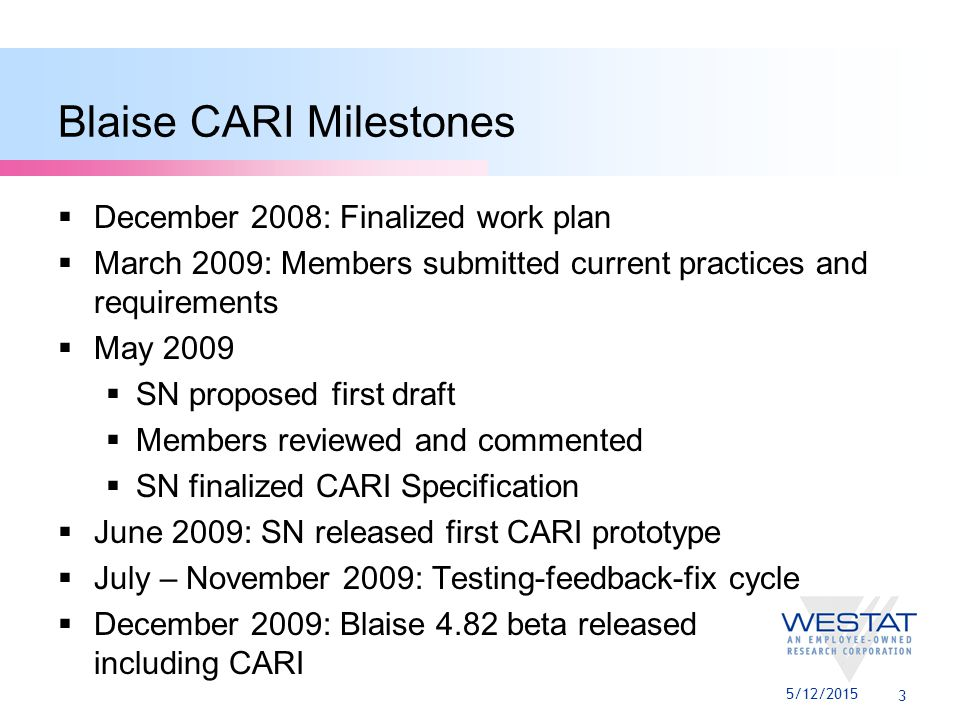 3 Blaise CARI Milestones  December 2008: Finalized work plan  March 2009: Members submitted current practices and requirements  May 2009  SN proposed first draft  Members reviewed and commented  SN finalized CARI Specification  June 2009: SN released first CARI prototype  July – November 2009: Testing-feedback-fix cycle  December 2009: Blaise 4.82 beta released including CARI 5/12/2015
