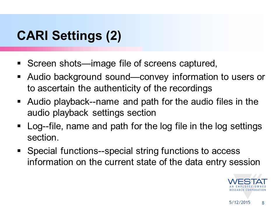 8 CARI Settings (2)  Screen shots—image file of screens captured,  Audio background sound—convey information to users or to ascertain the authenticity of the recordings  Audio playback--name and path for the audio files in the audio playback settings section  Log--file, name and path for the log file in the log settings section.