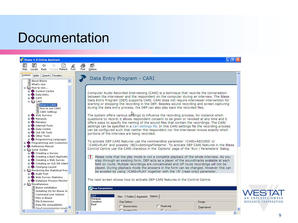 10 Summary  Blaise CARI provides powerful, robust CARI process  Comprehensive, flexible, easy-to-implement array of settings  Highly customized approaches are enabled, as well as out-of-the-box defaults  Specialized, custom-built CARI no longer needed  Just use Blaise and CARI is there