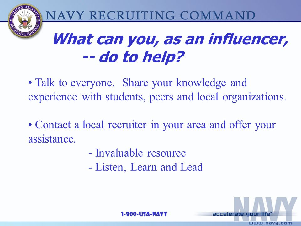 1-800-USA-NAVY Talk to everyone. Share your knowledge and experience with students, peers and local organizations. Contact a local recruiter in your a