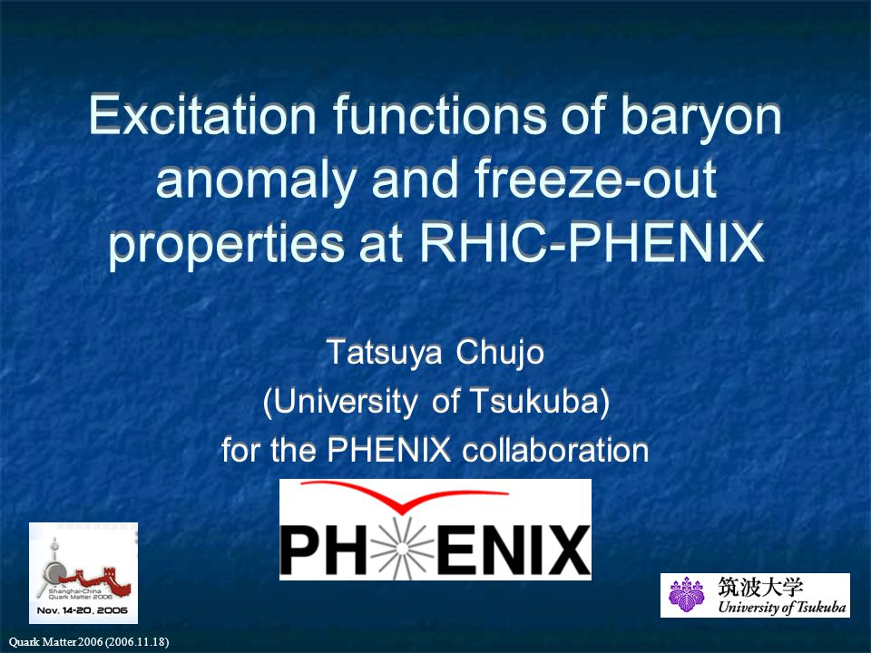 Quark Matter 2006 (2006.11.18) Excitation functions of baryon anomaly and freeze-out properties at RHIC-PHENIX Tatsuya Chujo (University of Tsukuba) for the PHENIX collaboration Tatsuya Chujo (University of Tsukuba) for the PHENIX collaboration