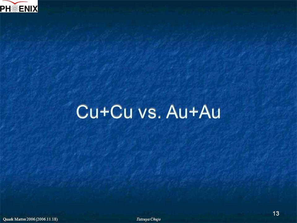 Tatsuya Chujo Quark Matter 2006 (2006.11.18) 13 Cu+Cu vs. Au+Au