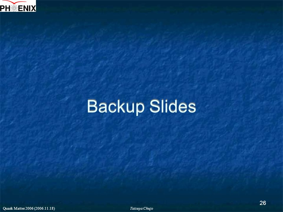 Tatsuya Chujo Quark Matter 2006 (2006.11.18) 26 Backup Slides