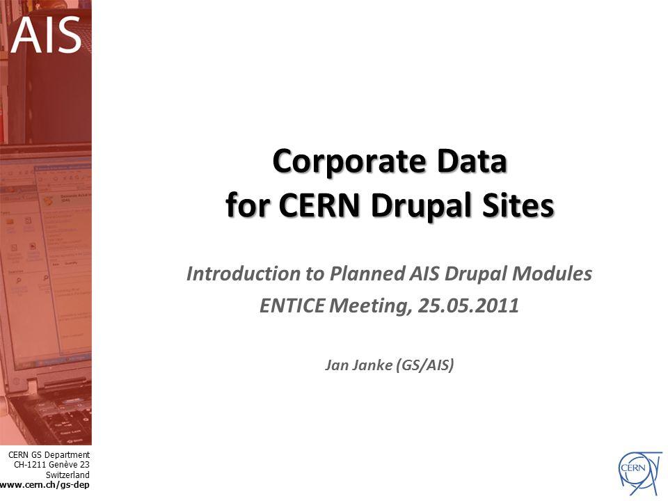 GS CERN GS Department CH-1211 Genève 23 Switzerland www.cern.ch/gs-dep Corporate Data for CERN Drupal Sites Introduction to Planned AIS Drupal Modules ENTICE Meeting, 25.05.2011 Jan Janke (GS/AIS)